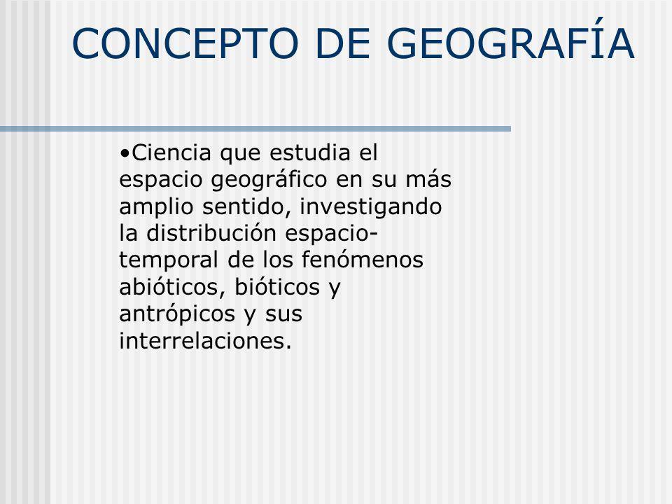 CONCEPTO DE GEOGRAFÍA Ciencia que estudia el espacio geográfico en su más amplio sentido, investigando la distribución espacio- temporal de los fenóme