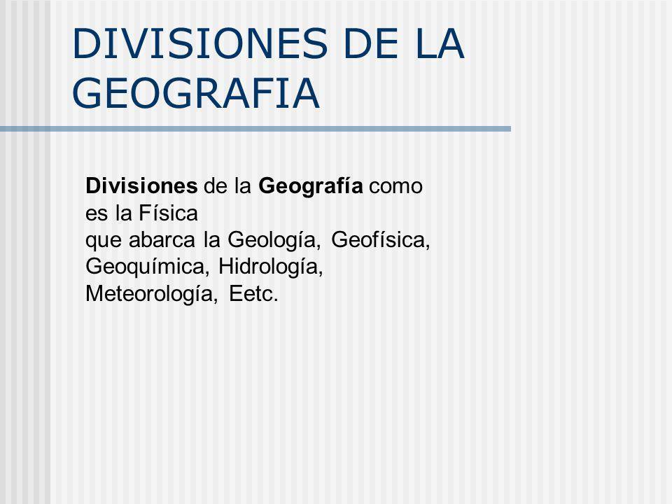 DIVISIONES DE LA GEOGRAFIA Divisiones de la Geografía como es la Física que abarca la Geología, Geofísica, Geoquímica, Hidrología, Meteorología, Eetc.