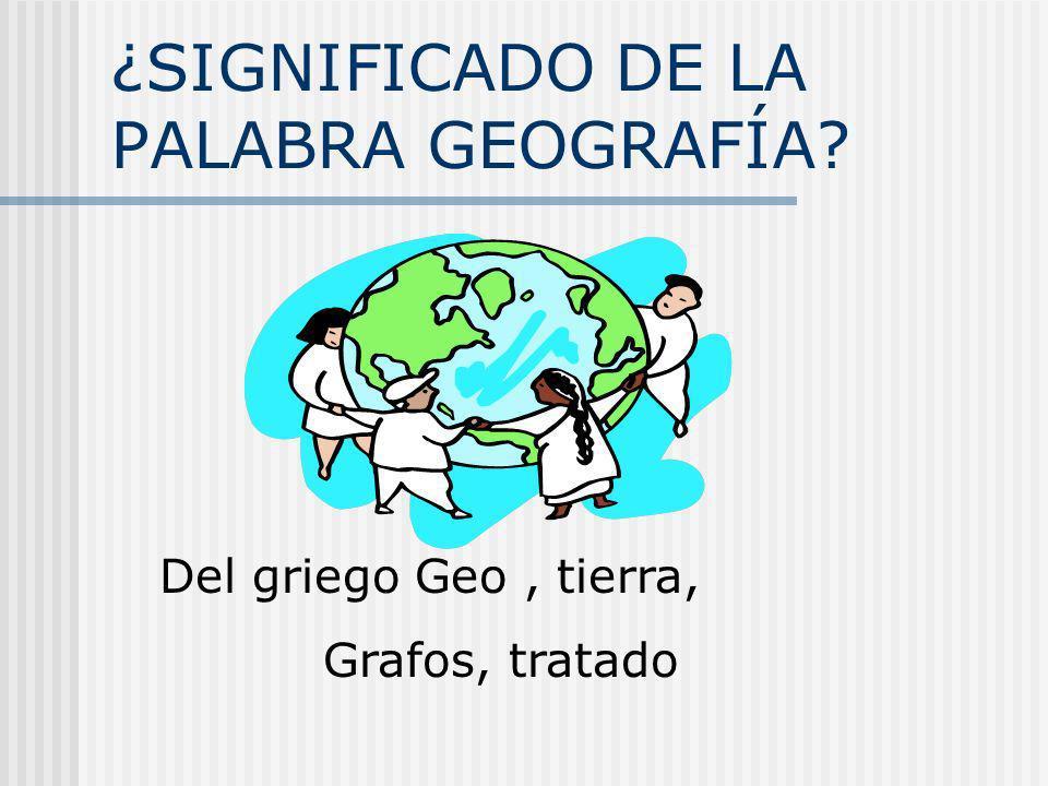 ¿SIGNIFICADO DE LA PALABRA GEOGRAFÍA? Del griego Geo, tierra, Grafos, tratado