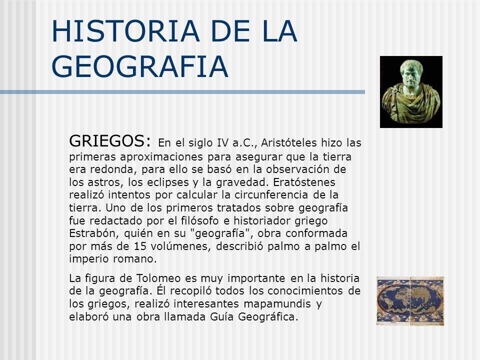 HISTORIA DE LA GEOGRAFIA GRIEGOS: En el siglo IV a.C., Aristóteles hizo las primeras aproximaciones para asegurar que la tierra era redonda, para ello
