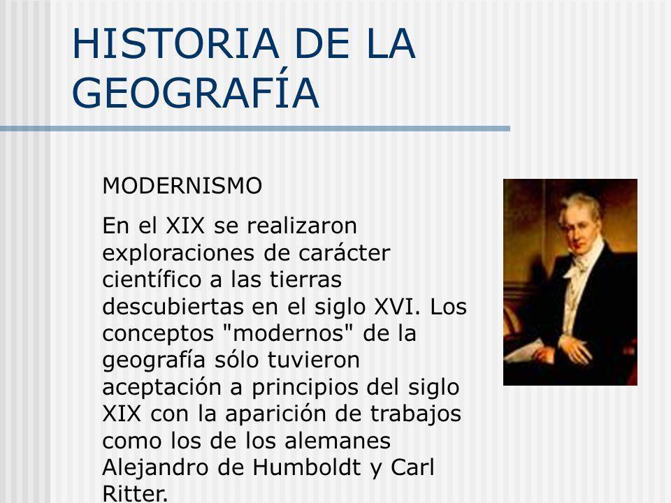 HISTORIA DE LA GEOGRAFÍA MODERNISMO En el XIX se realizaron exploraciones de carácter científico a las tierras descubiertas en el siglo XVI. Los conce