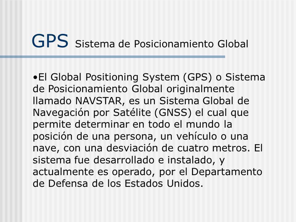 GPS Sistema de Posicionamiento Global El Global Positioning System (GPS) o Sistema de Posicionamiento Global originalmente llamado NAVSTAR, es un Sist