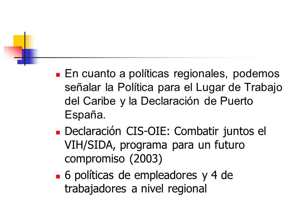 En cuanto a políticas regionales, podemos señalar la Política para el Lugar de Trabajo del Caribe y la Declaración de Puerto España. Declaración CIS-O