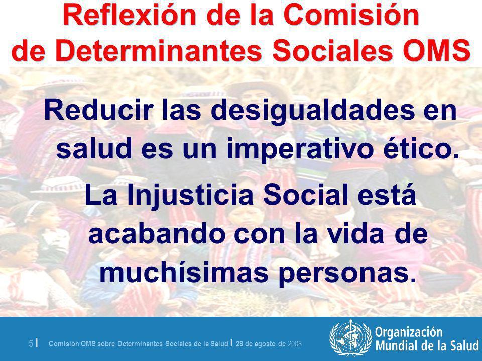 Comisión OMS sobre Determinantes Sociales de la Salud | 28 de agosto de 2008 5 | Reflexión de la Comisión de Determinantes Sociales OMS Reducir las desigualdades en salud es un imperativo ético.