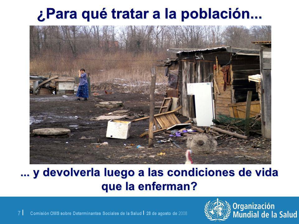 Comisión OMS sobre Determinantes Sociales de la Salud | 28 de agosto de 2008 7 | ¿Para qué tratar a la población......