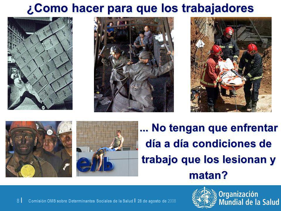 Comisión OMS sobre Determinantes Sociales de la Salud | 28 de agosto de 2008 8 | ¿Como hacer para que los trabajadores...