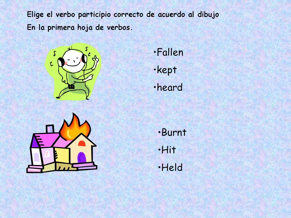 Fallen kept heard Elige el verbo participio correcto de acuerdo al dibujo En la primera hoja de verbos. Burnt Hit Held