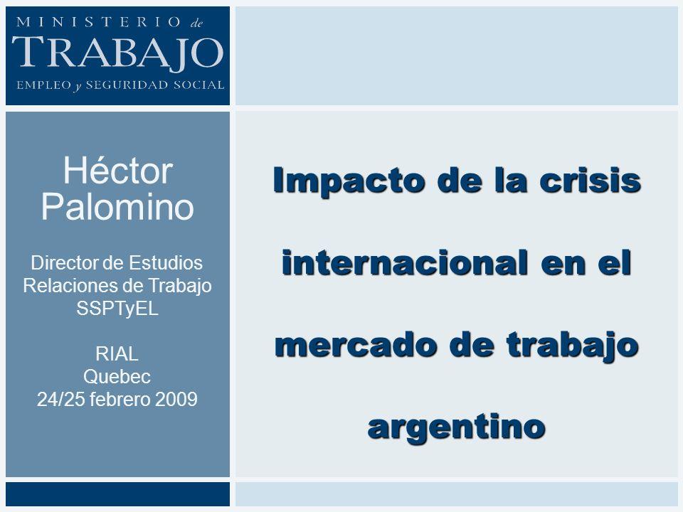 Héctor Palomino Director de Estudios Relaciones de Trabajo SSPTyEL RIAL Quebec 24/25 febrero 2009 Impacto de la crisis internacional en el mercado de trabajo argentino