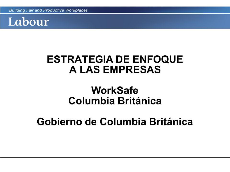 LABOUR PROGRAM ESTRATEGIA DE ENFOQUE A LAS EMPRESAS WorkSafe Columbia Británica Gobierno de Columbia Británica