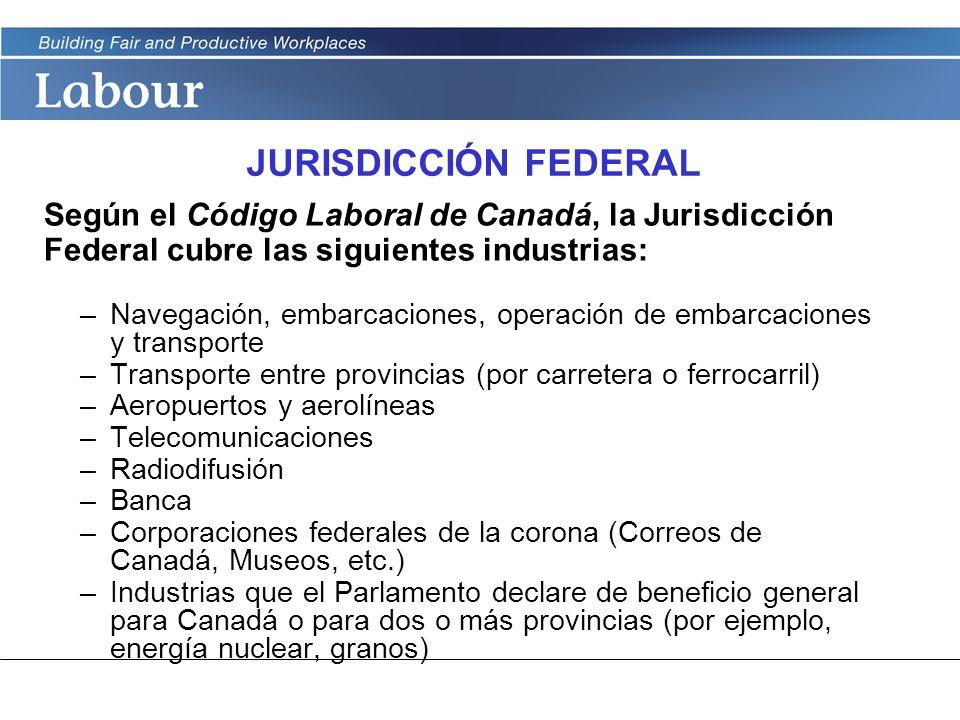 LABOUR PROGRAM JURISDICCIÓN FEDERAL Según el Código Laboral de Canadá, la Jurisdicción Federal cubre las siguientes industrias: –Navegación, embarcaci