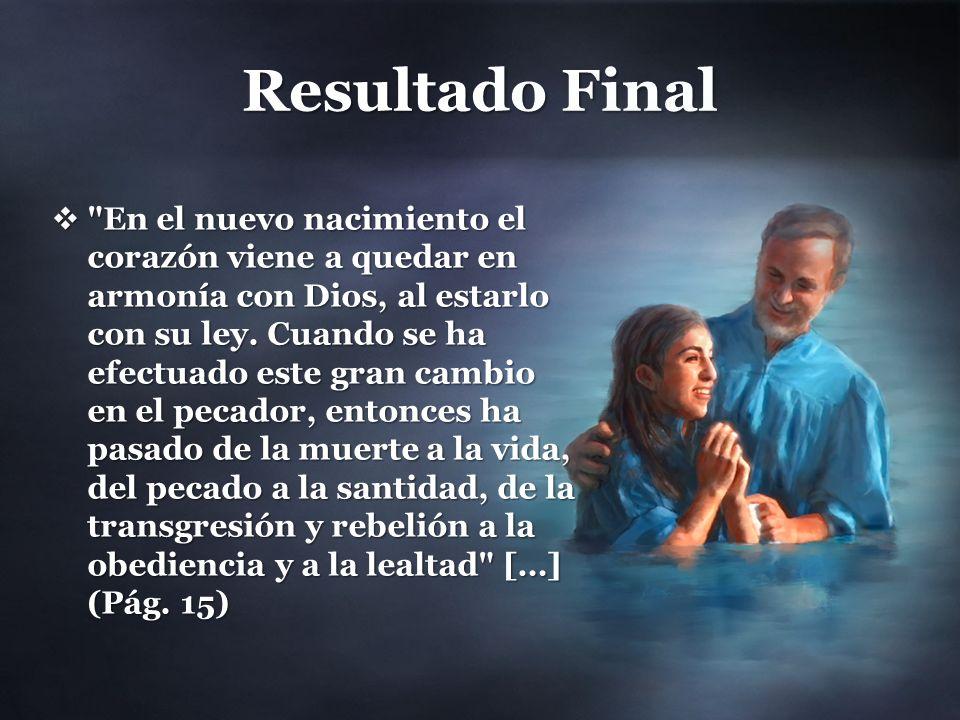 Resultado Final En el nuevo nacimiento el corazón viene a quedar en armonía con Dios, al estarlo con su ley.