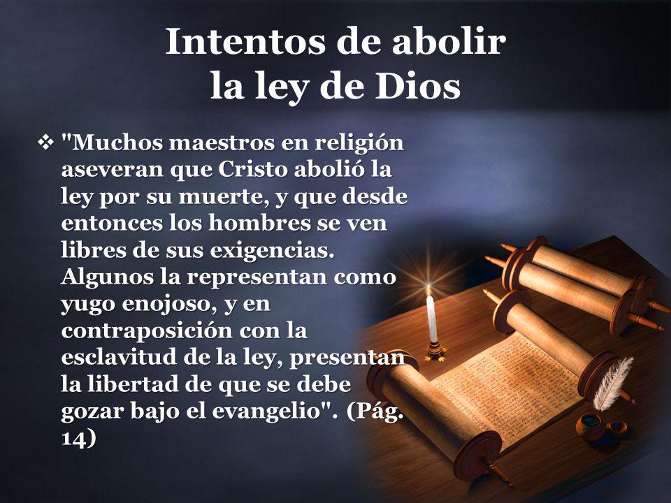 Intentos de abolir la ley de Dios Muchos maestros en religión aseveran que Cristo abolió la ley por su muerte, y que desde entonces los hombres se ven libres de sus exigencias.