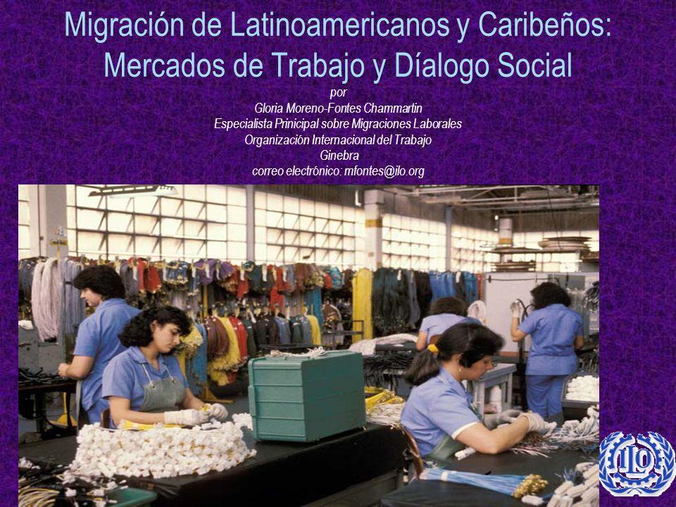 Migración de Latinoamericanos y Caribeños: Mercados de Trabajo y Díalogo Social por Gloria Moreno-Fontes Chammartin Especialista Prinicipal sobre Migraciones Laborales Organización Internacional del Trabajo Ginebra correo electrónico: mfontes@ilo.org