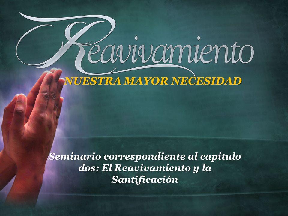 Seminario correspondiente al capítulo dos: El Reavivamiento y la Santificación NUESTRA MAYOR NECESIDAD