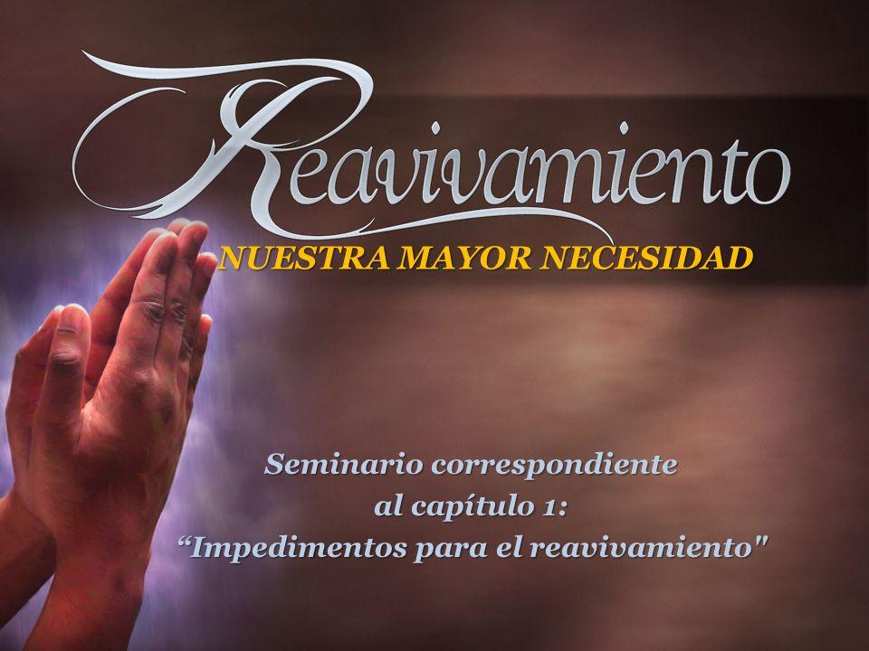 Seminario correspondiente al capítulo 1: Impedimentos para el reavivamiento NUESTRA MAYOR NECESIDAD