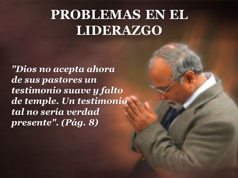 PROBLEMAS EN EL LIDERAZGO Dios no acepta ahora de sus pastores un testimonio suave y falto de temple.