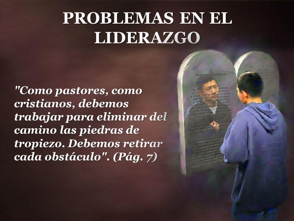 PROBLEMAS EN EL LIDERAZGO Como pastores, como cristianos, debemos trabajar para eliminar del camino las piedras de tropiezo.