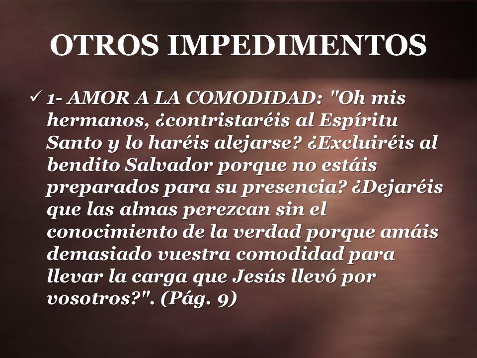 OTROS IMPEDIMENTOS 1- AMOR A LA COMODIDAD: Oh mis hermanos, ¿contristaréis al Espíritu Santo y lo haréis alejarse.
