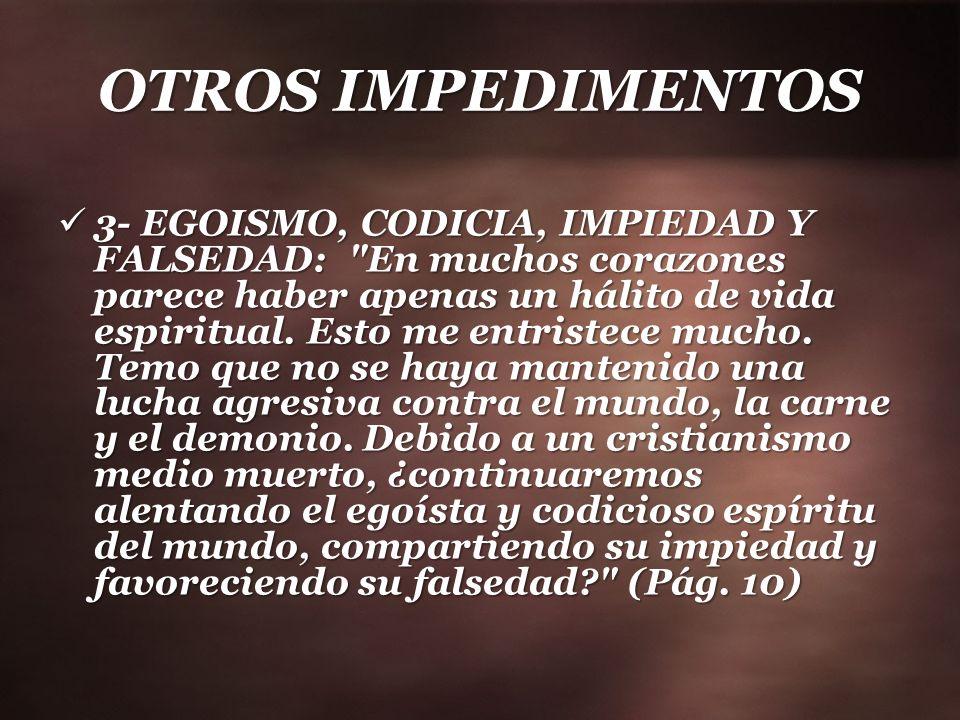 OTROS IMPEDIMENTOS 3- EGOISMO, CODICIA, IMPIEDAD Y FALSEDAD: En muchos corazones parece haber apenas un hálito de vida espiritual.