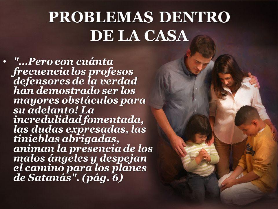 PROBLEMAS DENTRO DE LA CASA …Pero con cuánta frecuencia los profesos defensores de la verdad han demostrado ser los mayores obstáculos para su adelanto.