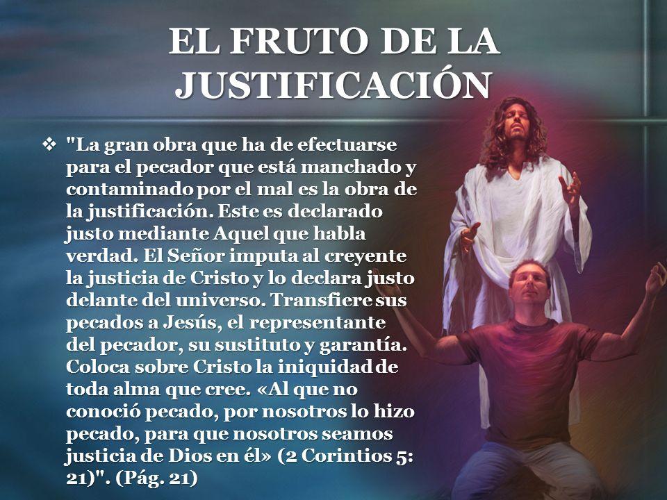 EL FRUTO DE LA JUSTIFICACIÓN Cristo pagó por la culpabilidad de todo el mundo y todo el que venga a Dios por fe, recibirá la justicia de Cristo.