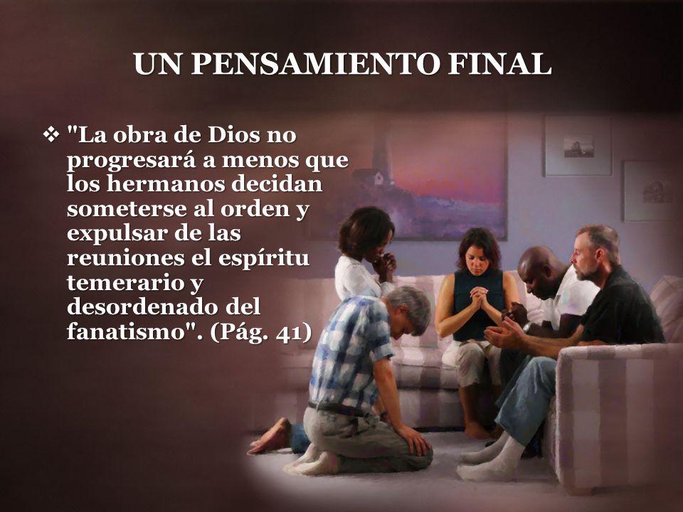 UN PENSAMIENTO FINAL La obra de Dios no progresará a menos que los hermanos decidan someterse al orden y expulsar de las reuniones el espíritu temerario y desordenado del fanatismo .