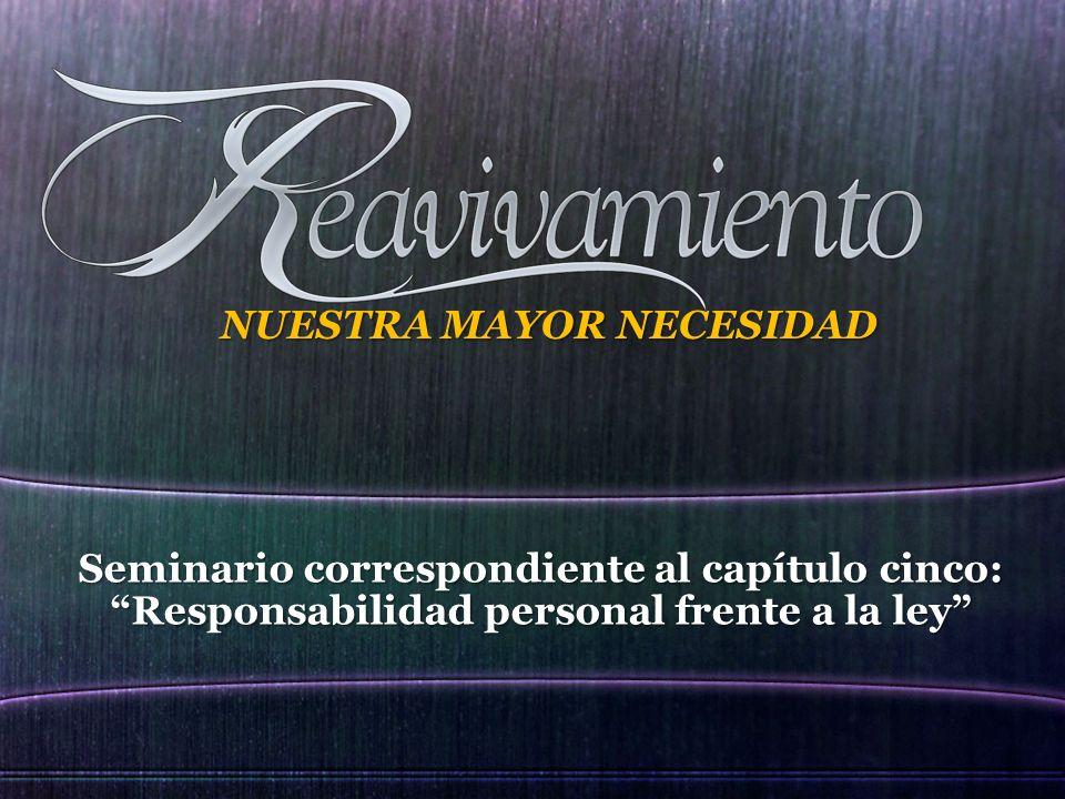 Seminario correspondiente al capítulo cinco: Responsabilidad personal frente a la ley NUESTRA MAYOR NECESIDAD