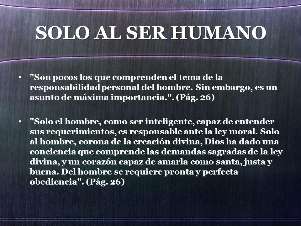 SOLO AL SER HUMANO Son pocos los que comprenden el tema de la responsabilidad personal del hombre.