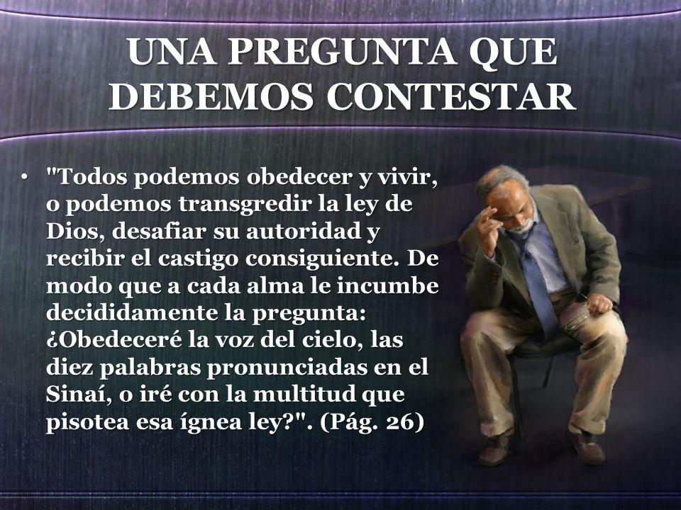 UNA PREGUNTA QUE DEBEMOS CONTESTAR Todos podemos obedecer y vivir, o podemos transgredir la ley de Dios, desafiar su autoridad y recibir el castigo consiguiente.
