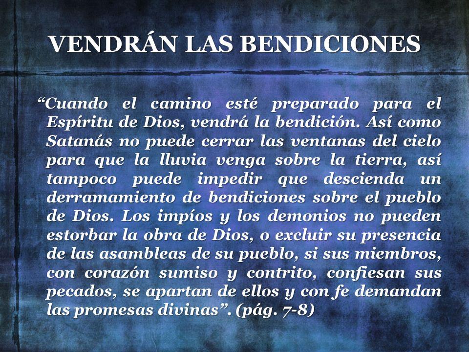VENDRÁN LAS BENDICIONES Cuando el camino esté preparado para el Espíritu de Dios, vendrá la bendición. Así como Satanás no puede cerrar las ventanas d