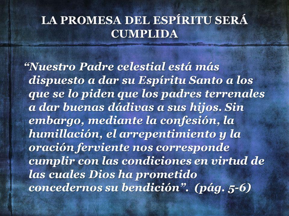 LA PROMESA DEL ESPÍRITU SERÁ CUMPLIDA Nuestro Padre celestial está más dispuesto a dar su Espíritu Santo a los que se lo piden que los padres terrenal