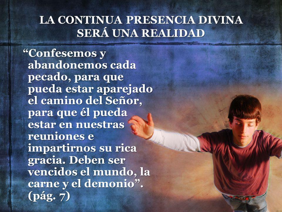 LA CONTINUA PRESENCIA DIVINA SERÁ UNA REALIDAD Confesemos y abandonemos cada pecado, para que pueda estar aparejado el camino del Señor, para que él p