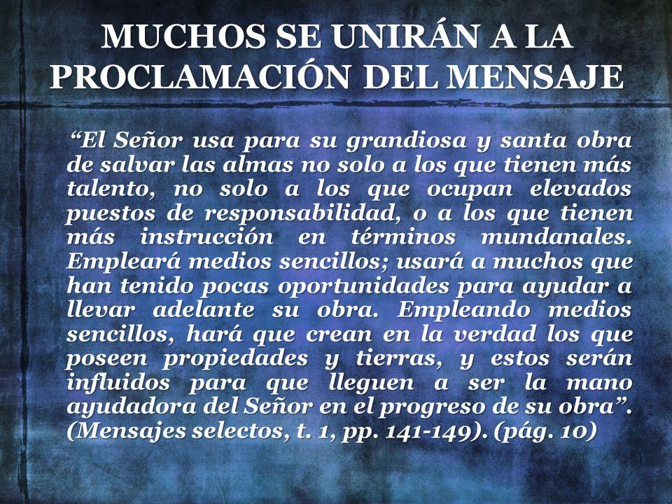 MUCHOS SE UNIRÁN A LA PROCLAMACIÓN DEL MENSAJE El Señor usa para su grandiosa y santa obra de salvar las almas no solo a los que tienen más talento, n