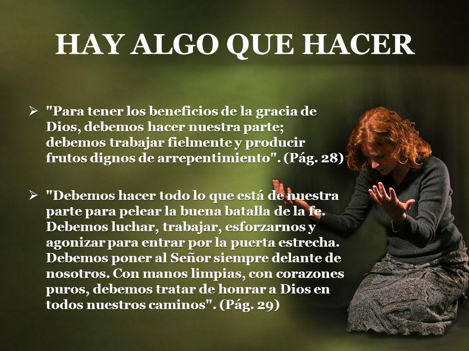HAY ALGO QUE HACER Para tener los beneficios de la gracia de Dios, debemos hacer nuestra parte; debemos trabajar fielmente y producir frutos dignos de arrepentimiento .