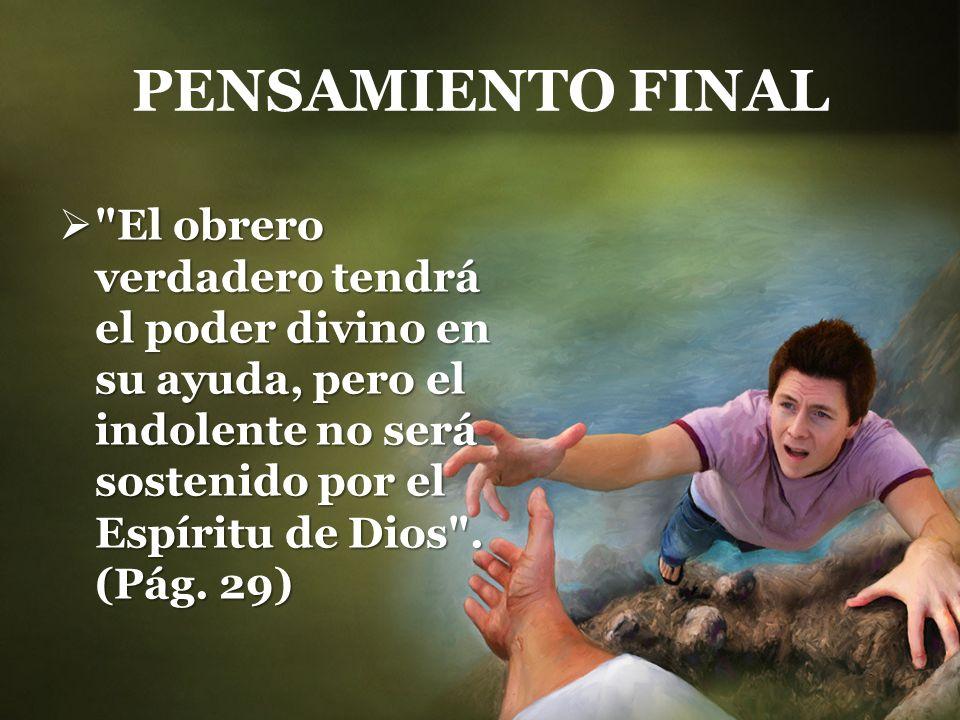 PENSAMIENTO FINAL El obrero verdadero tendrá el poder divino en su ayuda, pero el indolente no será sostenido por el Espíritu de Dios .