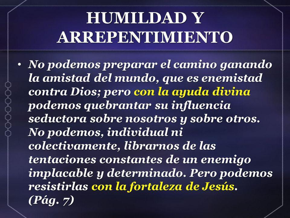 HUMILDAD Y ARREPENTIMIENTO No podemos preparar el camino ganando la amistad del mundo, que es enemistad contra Dios; pero con la ayuda divina podemos