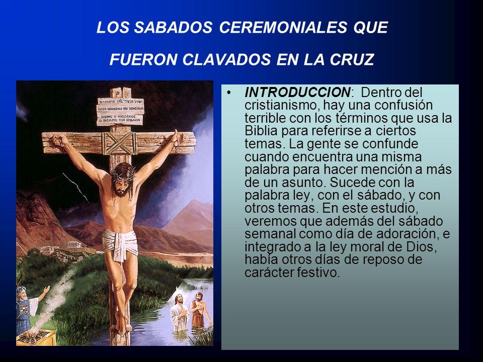LOS SABADOS CEREMONIALES QUE FUERON CLAVADOS EN LA CRUZ INTRODUCCION: Dentro del cristianismo, hay una confusión terrible con los términos que usa la