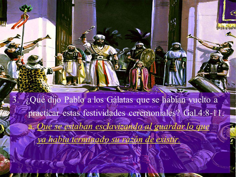 3. ¿Qué dijo Pablo a los Gálatas que se habían vuelto a practicar estas festividades ceremoniales? Gal.4:8-11. a. Que se estaban esclavizando al guard