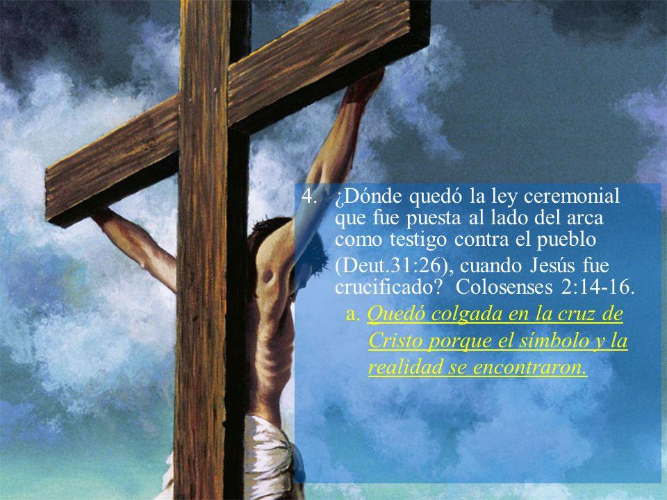 4.¿Dónde quedó la ley ceremonial que fue puesta al lado del arca como testigo contra el pueblo (Deut.31:26), cuando Jesús fue crucificado? Colosenses