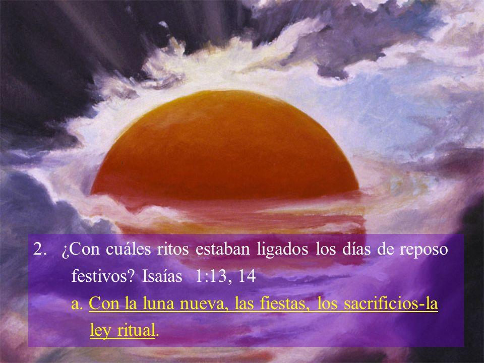 2. ¿Con cuáles ritos estaban ligados los días de reposo festivos? Isaías 1:13, 14 a. Con la luna nueva, las fiestas, los sacrificios-la ley ritual.