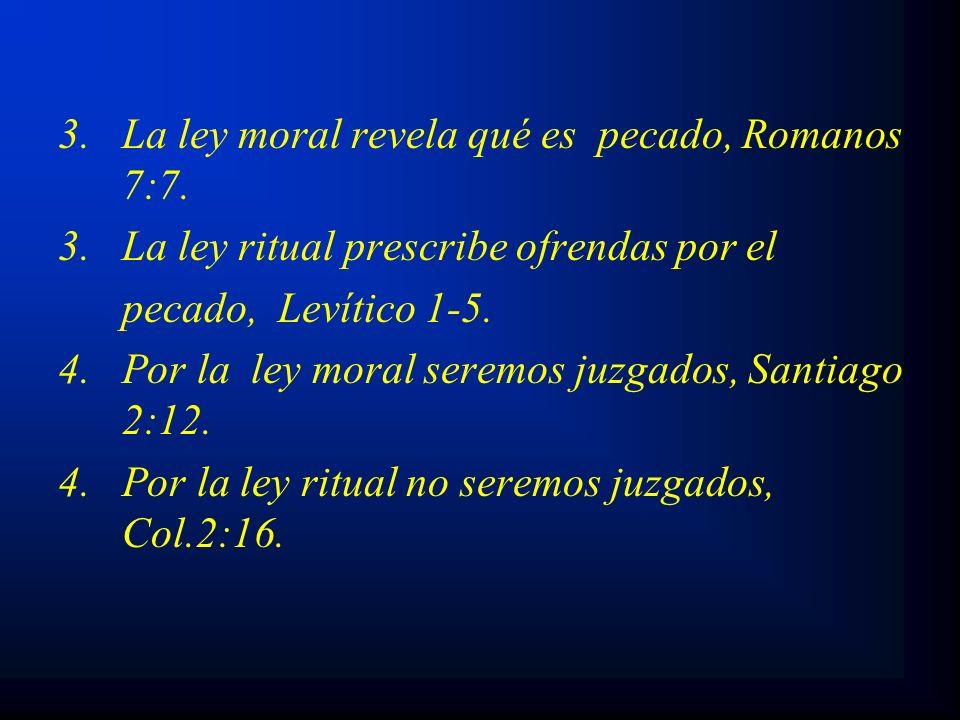 3. La ley moral revela qué es pecado, Romanos 7:7. 3.La ley ritual prescribe ofrendas por el pecado, Levítico 1-5. 4. Por la ley moral seremos juzgado
