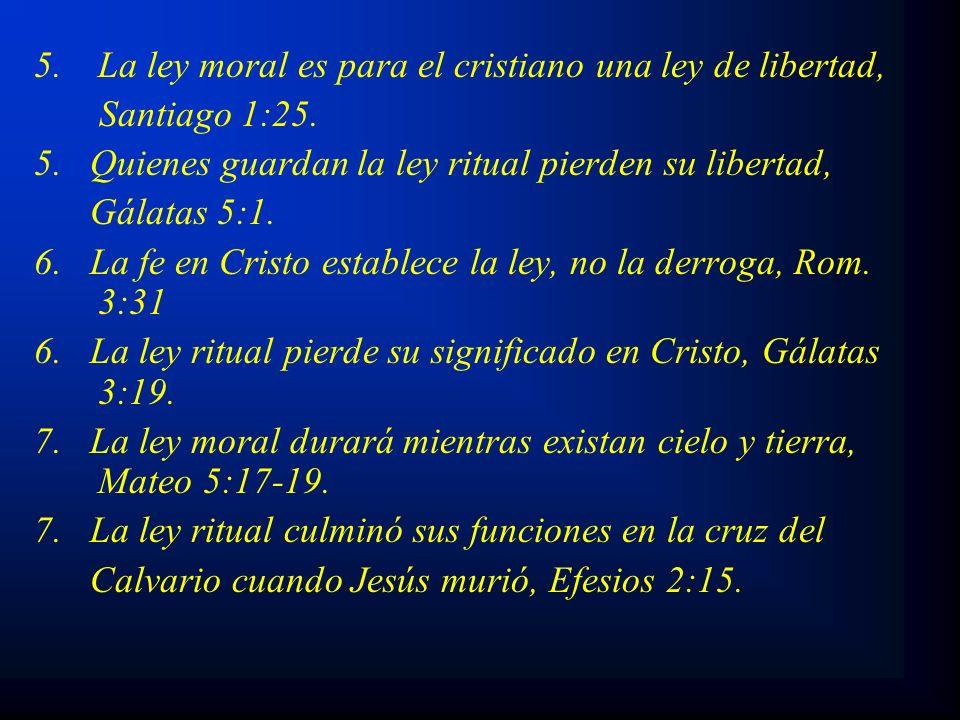 5.La ley moral es para el cristiano una ley de libertad, Santiago 1:25. 5. Quienes guardan la ley ritual pierden su libertad, Gálatas 5:1. 6. La fe en