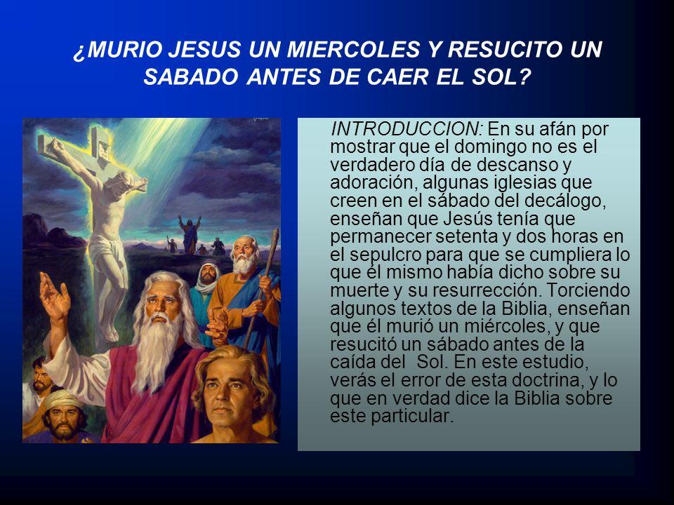 ¿MURIO JESUS UN MIERCOLES Y RESUCITO UN SABADO ANTES DE CAER EL SOL? INTRODUCCION: En su afán por mostrar que el domingo no es el verdadero día de des