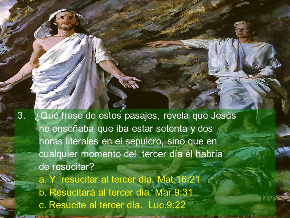 3.¿Qué frase de estos pasajes, revela que Jesús no enseñaba que iba estar setenta y dos horas literales en el sepulcro, sino que en cualquier momento