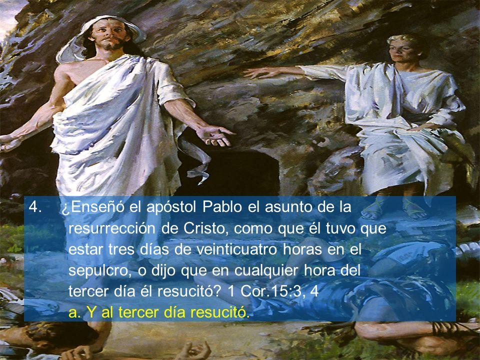 4.¿Enseñó el apóstol Pablo el asunto de la resurrección de Cristo, como que él tuvo que estar tres días de veinticuatro horas en el sepulcro, o dijo q