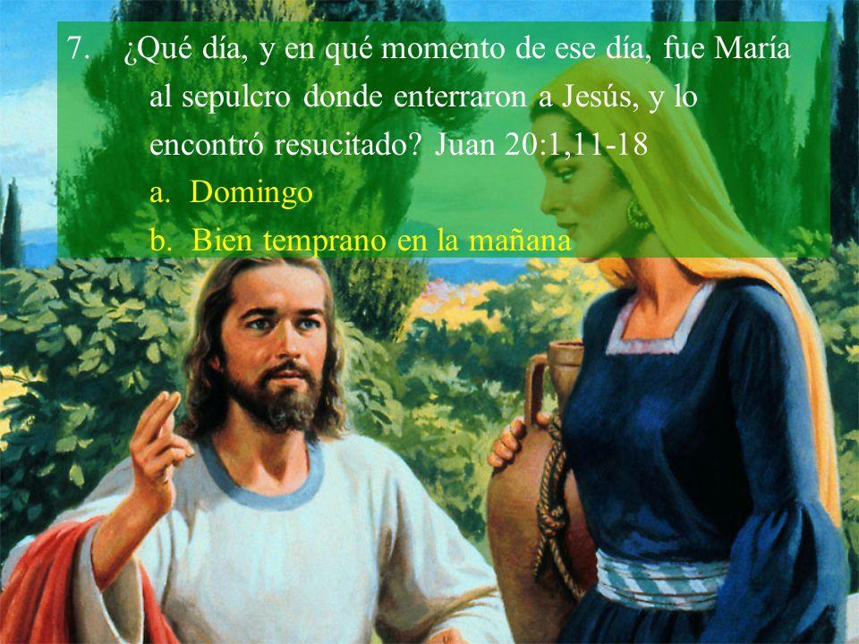 7.¿Qué día, y en qué momento de ese día, fue María al sepulcro donde enterraron a Jesús, y lo encontró resucitado? Juan 20:1,11-18 a. Domingo b. Bien