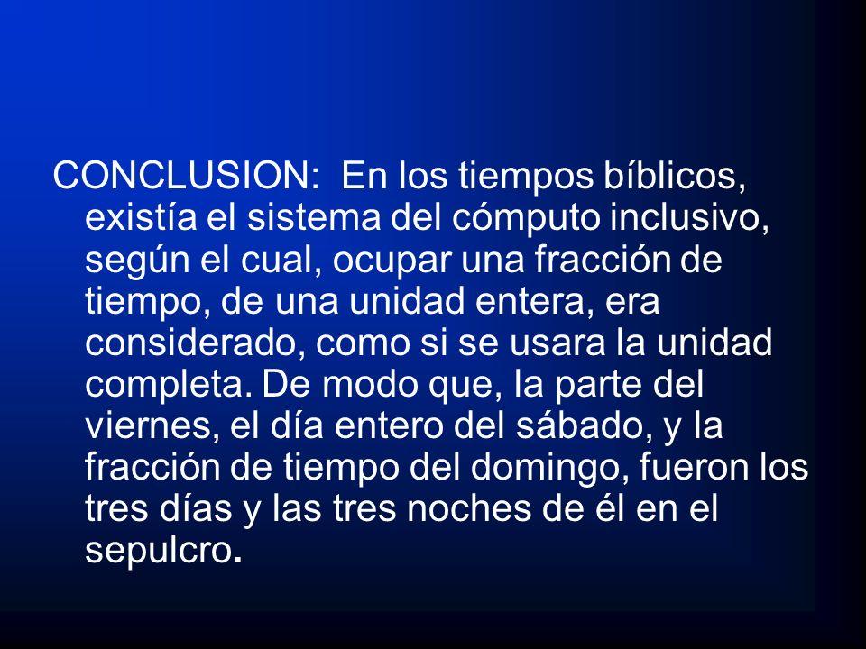 CONCLUSION: En los tiempos bíblicos, existía el sistema del cómputo inclusivo, según el cual, ocupar una fracción de tiempo, de una unidad entera, era