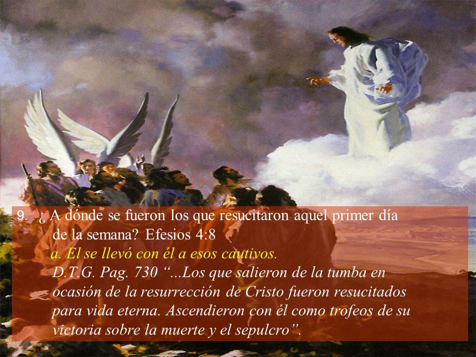 9. ¿ A dónde se fueron los que resucitaron aquel primer día de la semana? Efesios 4:8 a. El se llevó con él a esos cautivos. D.T.G. Pag. 730...Los que