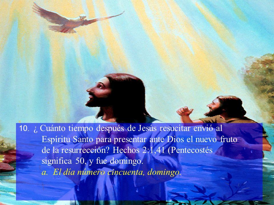 10. ¿ Cuánto tiempo después de Jesús resucitar envió al Espíritu Santo para presentar ante Dios el nuevo fruto de la resurrección? Hechos 2:1,41 (Pent