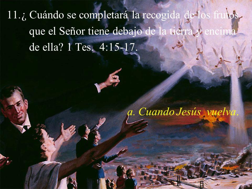 11.¿ Cuándo se completará la recogida de los frutos que el Señor tiene debajo de la tierra y encima de ella? 1 Tes. 4:15-17. a. Cuando Jesús vuelva.